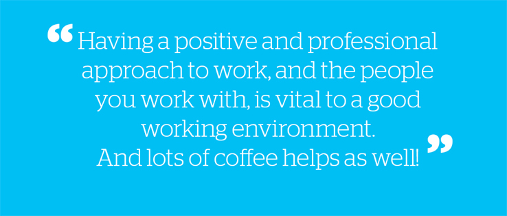 Having a positive and professional approach to work, and the people you work with, is vital to a good working environment. And lots of coffee helps as well.